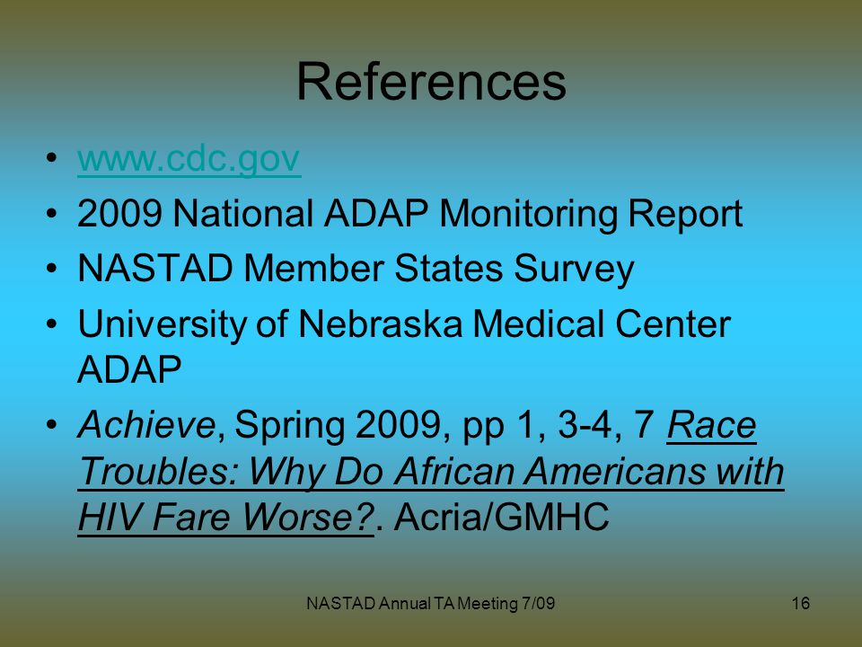 NASTAD Annual TA Meeting 7/0916 References www.cdc.gov 2009 National ADAP Monitoring Report NASTAD Member States Survey University of Nebraska Medical