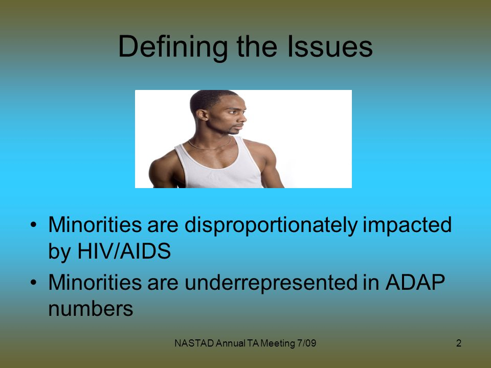 NASTAD Annual TA Meeting 7/092 Defining the Issues Minorities are disproportionately impacted by HIV/AIDS Minorities are underrepresented in ADAP numbers
