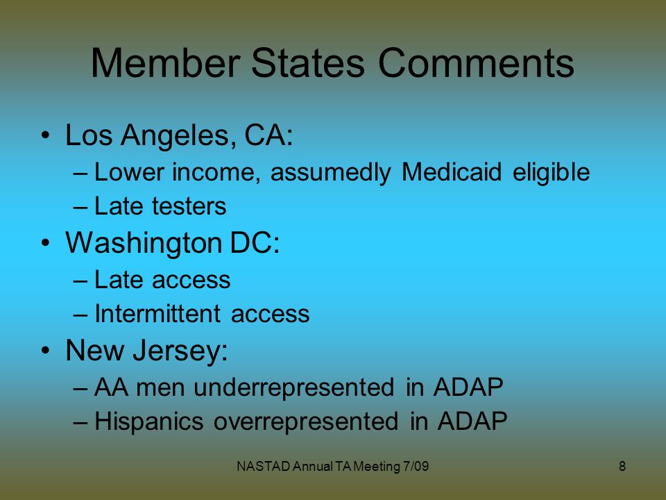 NASTAD Annual TA Meeting 7/098 Member States Comments Los Angeles, CA: –Lower income, assumedly Medicaid eligible –Late testers Washington DC: –Late a