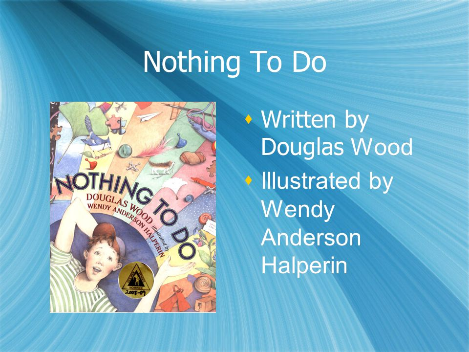 Nothing To Do  Written by Douglas Wood  Illustrated by Wendy Anderson Halperin  Written by Douglas Wood  Illustrated by Wendy Anderson Halperin