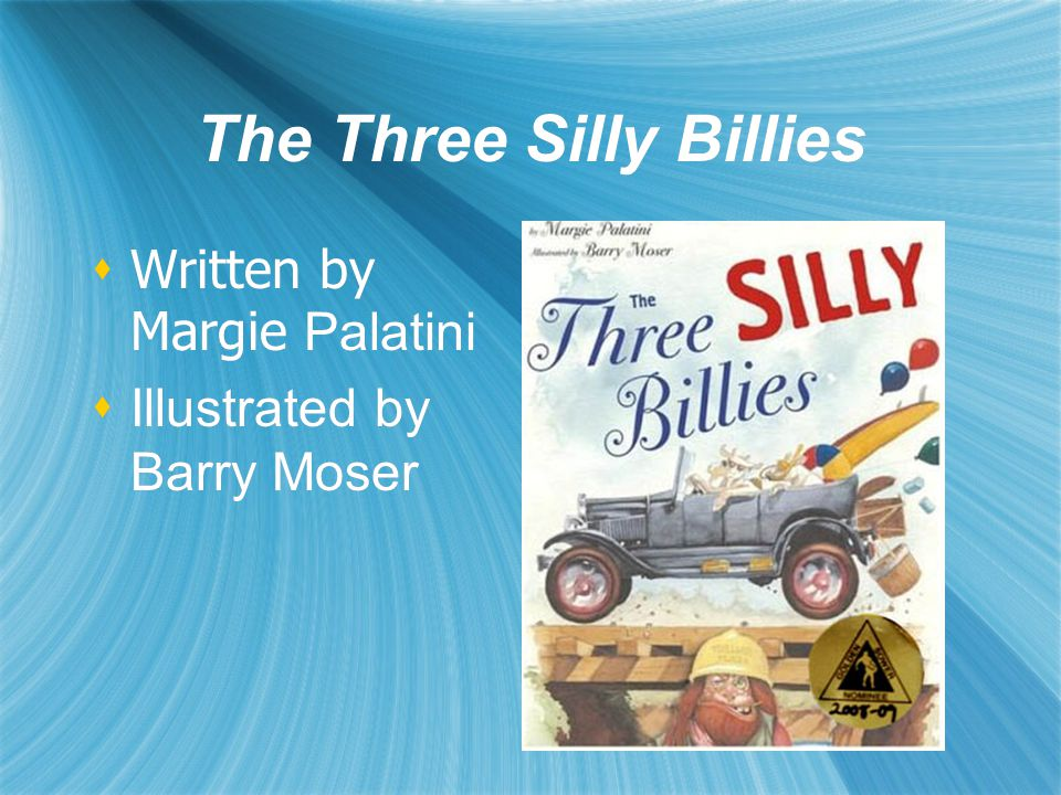 The Three Silly Billies  Written by Margie Palatini  Illustrated by Barry Moser  Written by Margie Palatini  Illustrated by Barry Moser