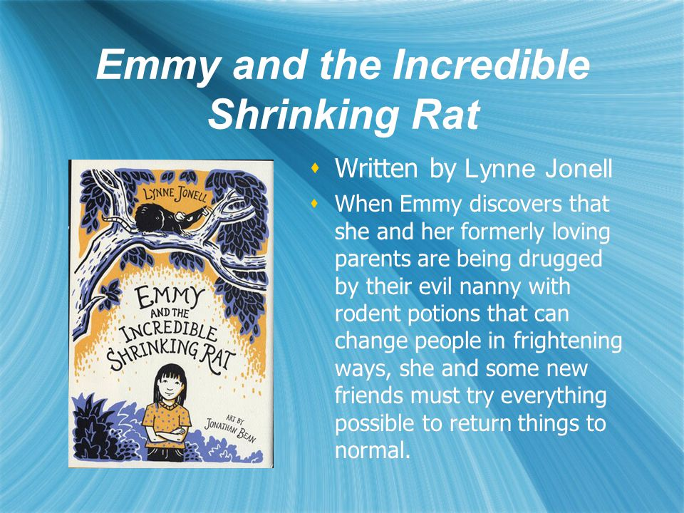 Emmy and the Incredible Shrinking Rat  Written by Lynne Jonell  When Emmy discovers that she and her formerly loving parents are being drugged by their evil nanny with rodent potions that can change people in frightening ways, she and some new friends must try everything possible to return things to normal.