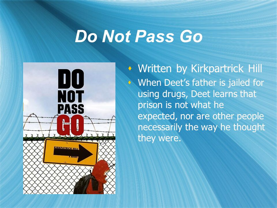 Do Not Pass Go  Written by Kirkpartrick Hill  When Deet's father is jailed for using drugs, Deet learns that prison is not what he expected, nor are other people necessarily the way he thought they were.