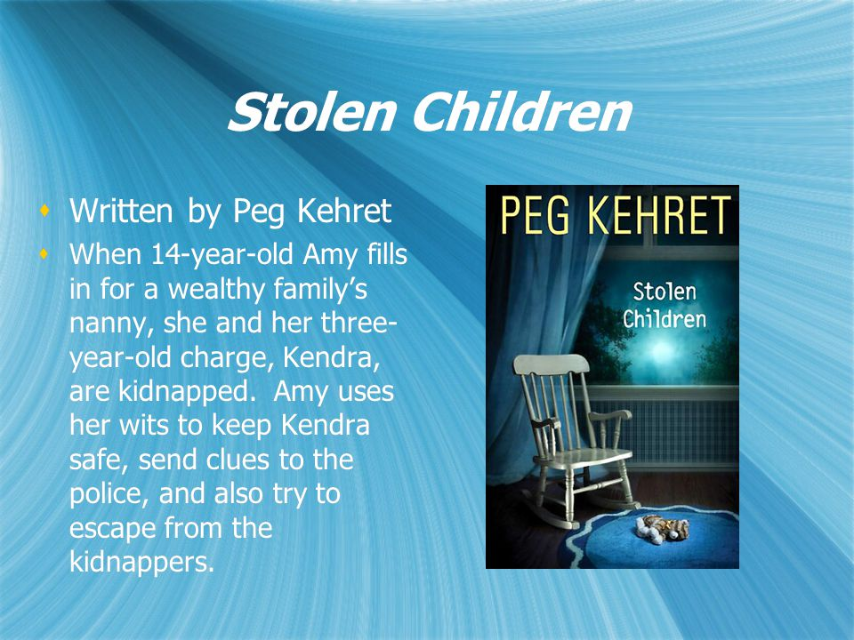 Stolen Children  Written by Peg Kehret  When 14-year-old Amy fills in for a wealthy family's nanny, she and her three- year-old charge, Kendra, are