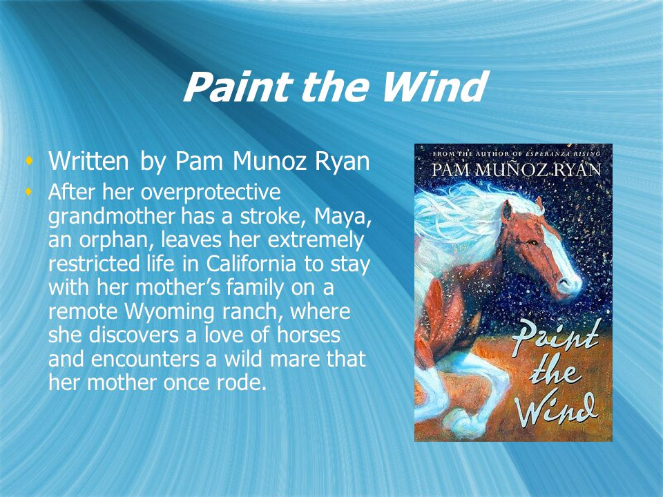 Paint the Wind  Written by Pam Munoz Ryan  After her overprotective grandmother has a stroke, Maya, an orphan, leaves her extremely restricted life in California to stay with her mother's family on a remote Wyoming ranch, where she discovers a love of horses and encounters a wild mare that her mother once rode.