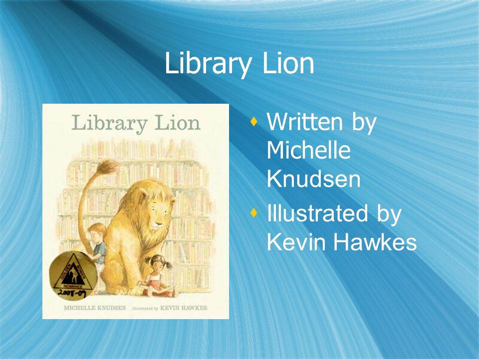 Library Lion  Written by Michelle Knudsen  Illustrated by Kevin Hawkes  Written by Michelle Knudsen  Illustrated by Kevin Hawkes