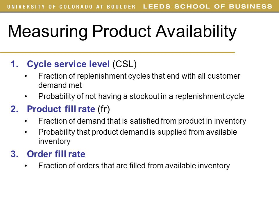Measuring Product Availability 1.Cycle service level (CSL) Fraction of replenishment cycles that end with all customer demand met Probability of not h