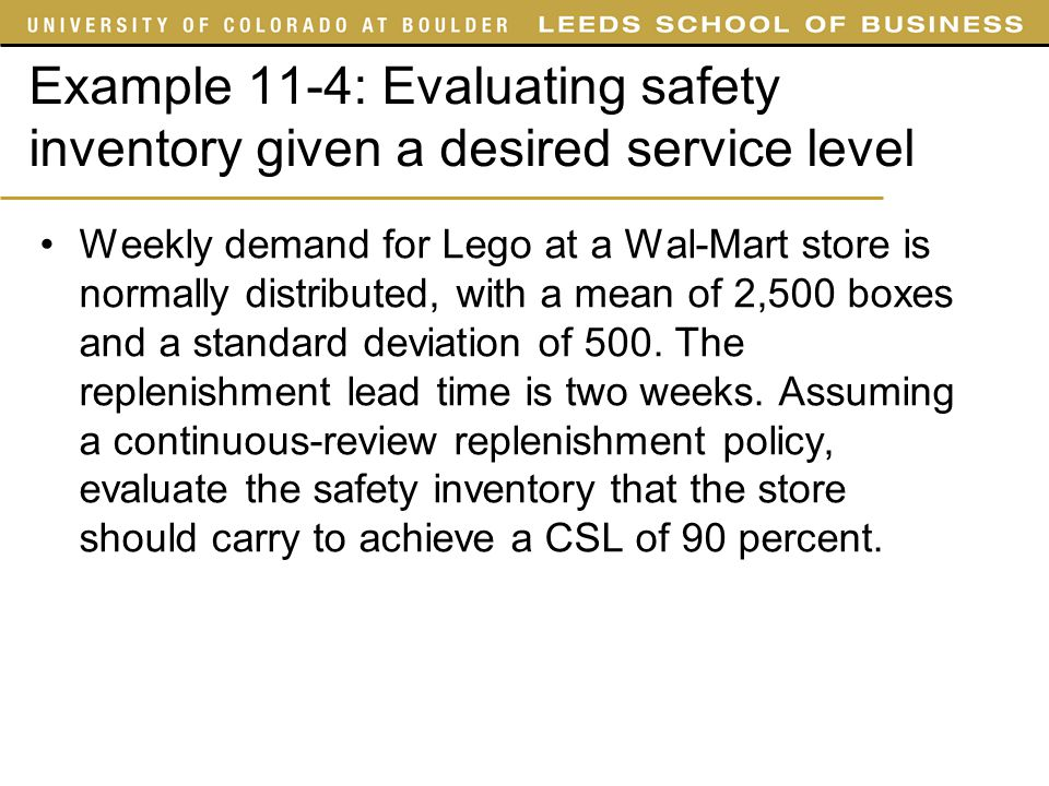 Example 11-4: Evaluating safety inventory given a desired service level Weekly demand for Lego at a Wal-Mart store is normally distributed, with a mea