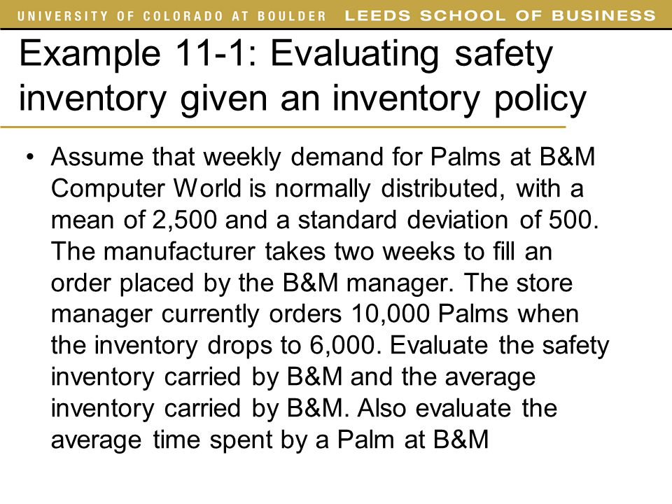 Example 11-1: Evaluating safety inventory given an inventory policy Assume that weekly demand for Palms at B&M Computer World is normally distributed,