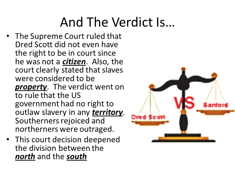 And The Verdict Is… The Supreme Court ruled that Dred Scott did not even have the right to be in court since he was not a citizen. Also, the court cle