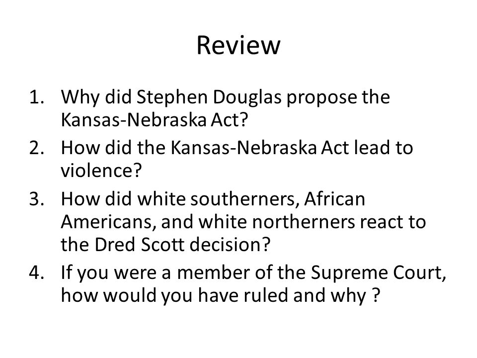 Review 1.Why did Stephen Douglas propose the Kansas-Nebraska Act.