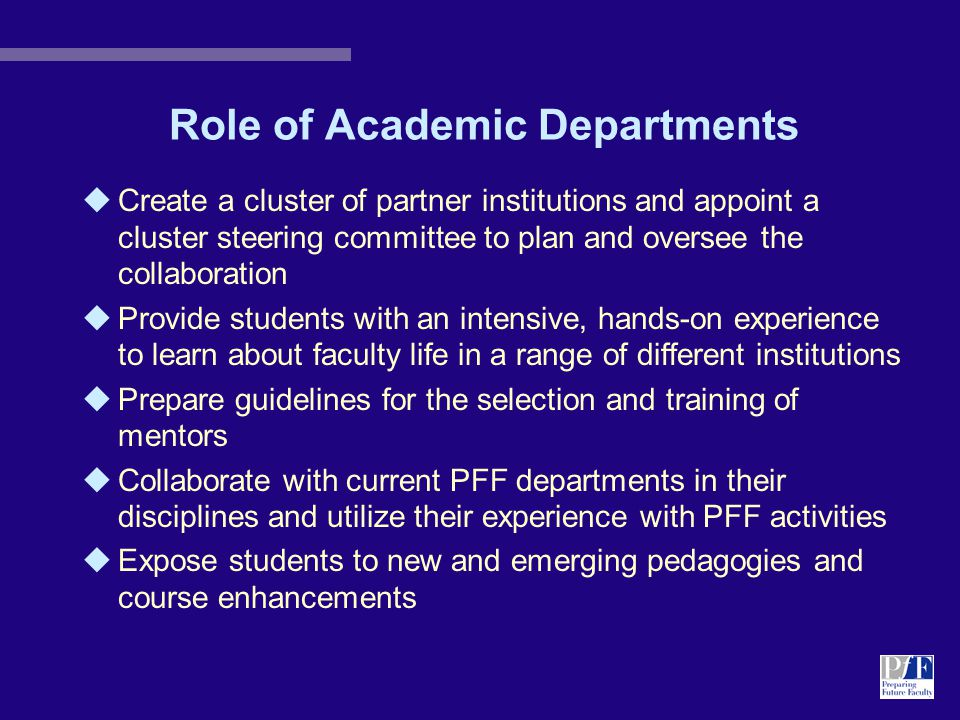 Role of Academic Departments uCreate a cluster of partner institutions and appoint a cluster steering committee to plan and oversee the collaboration uProvide students with an intensive, hands-on experience to learn about faculty life in a range of different institutions uPrepare guidelines for the selection and training of mentors uCollaborate with current PFF departments in their disciplines and utilize their experience with PFF activities uExpose students to new and emerging pedagogies and course enhancements