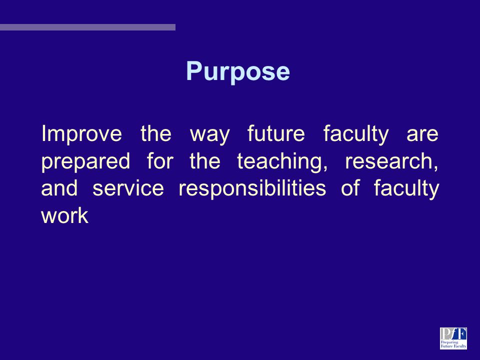 Purpose Improve the way future faculty are prepared for the teaching, research, and service responsibilities of faculty work