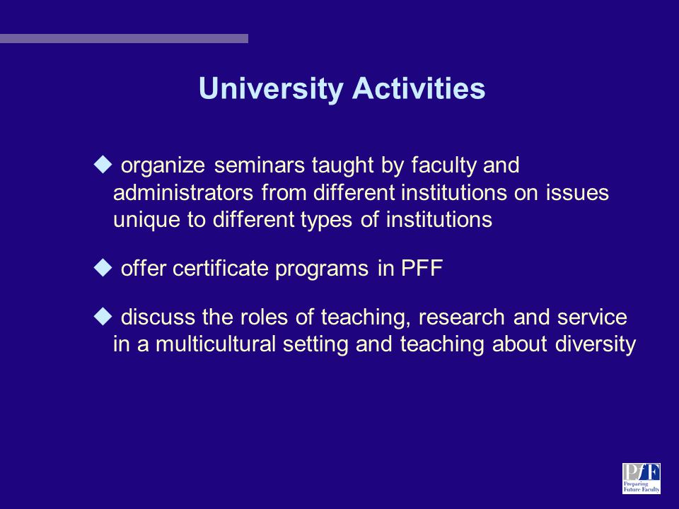 University Activities u organize seminars taught by faculty and administrators from different institutions on issues unique to different types of institutions u offer certificate programs in PFF u discuss the roles of teaching, research and service in a multicultural setting and teaching about diversity