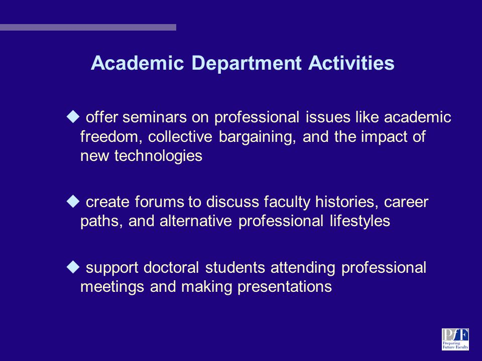 Academic Department Activities u offer seminars on professional issues like academic freedom, collective bargaining, and the impact of new technologies u create forums to discuss faculty histories, career paths, and alternative professional lifestyles u support doctoral students attending professional meetings and making presentations