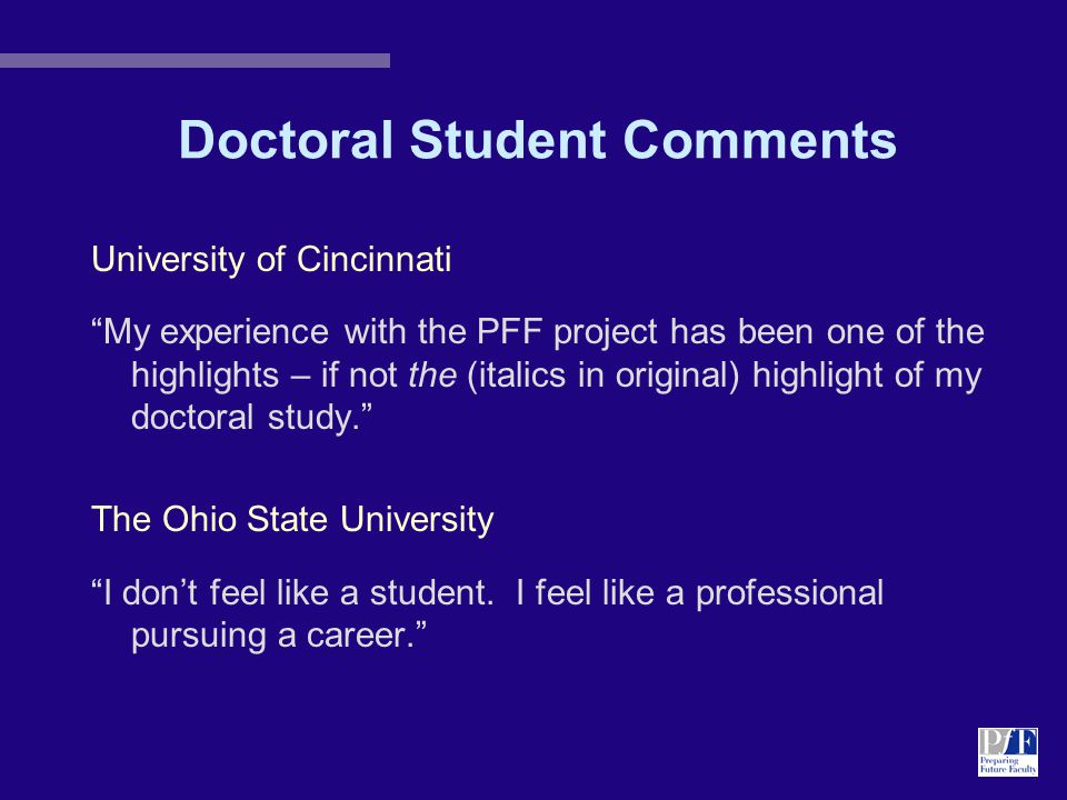 Doctoral Student Comments University of Cincinnati My experience with the PFF project has been one of the highlights – if not the (italics in original) highlight of my doctoral study. The Ohio State University I don't feel like a student.