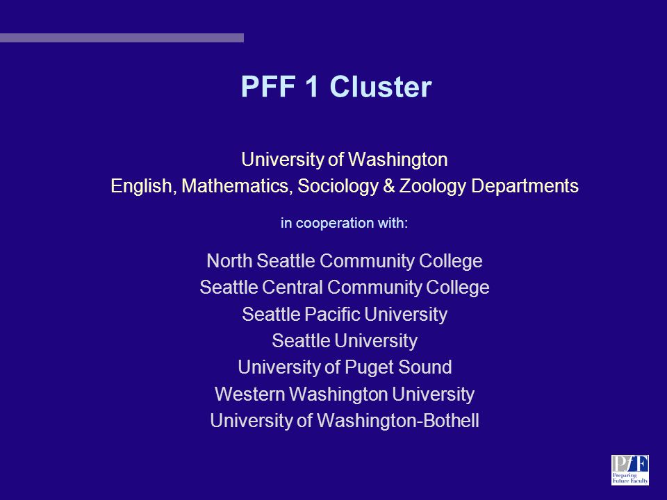 PFF 1 Cluster University of Washington English, Mathematics, Sociology & Zoology Departments in cooperation with: North Seattle Community College Seattle Central Community College Seattle Pacific University Seattle University University of Puget Sound Western Washington University University of Washington-Bothell