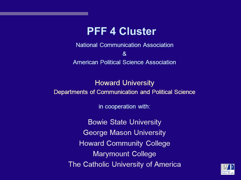 PFF 4 Cluster National Communication Association & American Political Science Association Howard University Departments of Communication and Political Science in cooperation with: Bowie State University George Mason University Howard Community College Marymount College The Catholic University of America