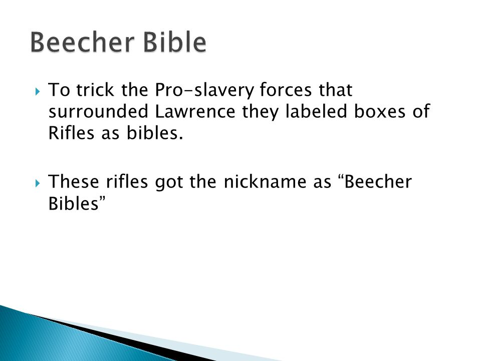 " To trick the Pro-slavery forces that surrounded Lawrence they labeled boxes of Rifles as bibles.  These rifles got the nickname as ""Beecher Bibles"""