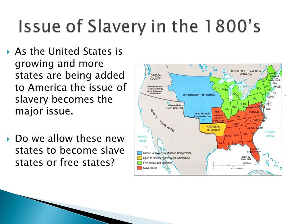  As the United States is growing and more states are being added to America the issue of slavery becomes the major issue.  Do we allow these new sta