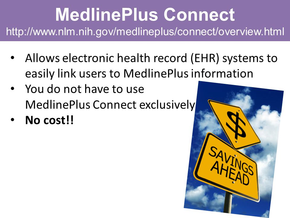 MedlinePlus Connect http://www.nlm.nih.gov/medlineplus/connect/overview.html Allows electronic health record (EHR) systems to easily link users to Med