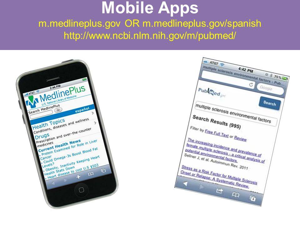 Mobile Apps m.medlineplus.gov OR m.medlineplus.gov/spanish http://www.ncbi.nlm.nih.gov/m/pubmed/