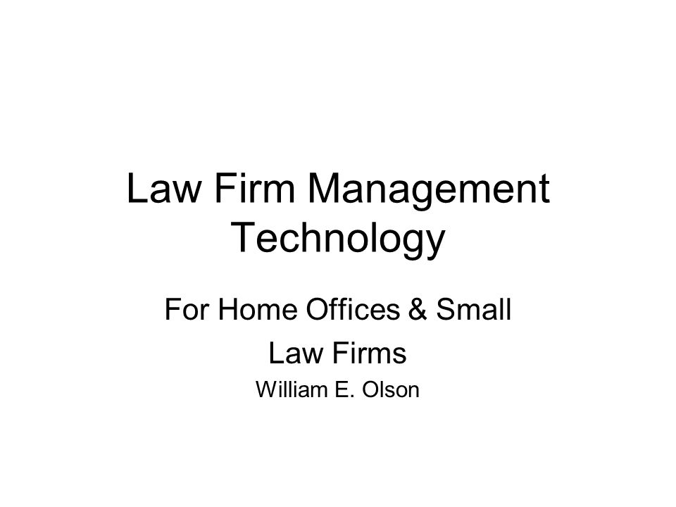 Law Firm Management Technology For Home Offices & Small Law Firms William E. Olson
