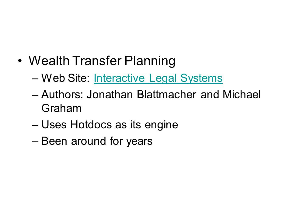 Wealth Transfer Planning –Web Site: Interactive Legal SystemsInteractive Legal Systems –Authors: Jonathan Blattmacher and Michael Graham –Uses Hotdocs as its engine –Been around for years