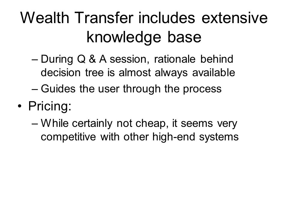 Wealth Transfer includes extensive knowledge base –During Q & A session, rationale behind decision tree is almost always available –Guides the user through the process Pricing: –While certainly not cheap, it seems very competitive with other high-end systems