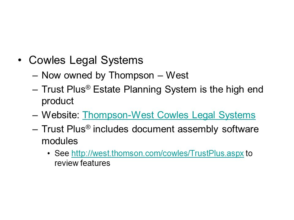 Cowles Legal Systems –Now owned by Thompson – West –Trust Plus ® Estate Planning System is the high end product –Website: Thompson-West Cowles Legal SystemsThompson-West Cowles Legal Systems –Trust Plus ® includes document assembly software modules See http://west.thomson.com/cowles/TrustPlus.aspx to review featureshttp://west.thomson.com/cowles/TrustPlus.aspx