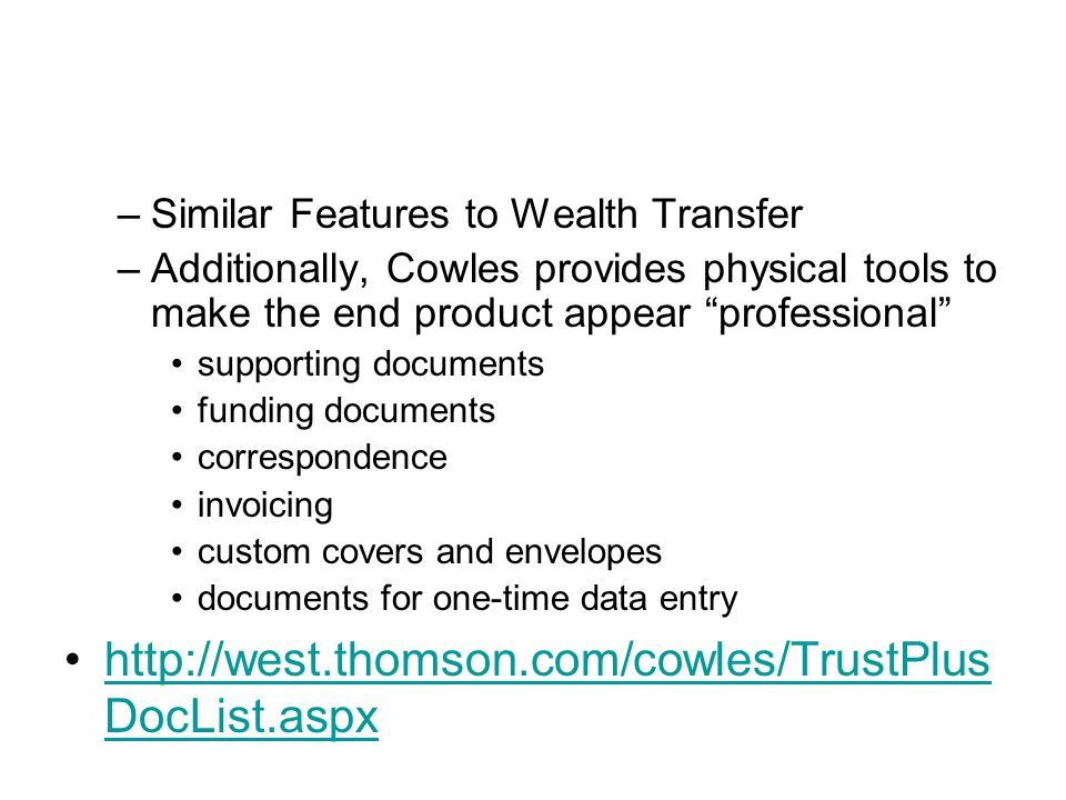 –Similar Features to Wealth Transfer –Additionally, Cowles provides physical tools to make the end product appear professional supporting documents funding documents correspondence invoicing custom covers and envelopes documents for one-time data entry http://west.thomson.com/cowles/TrustPlus DocList.aspxhttp://west.thomson.com/cowles/TrustPlus DocList.aspx