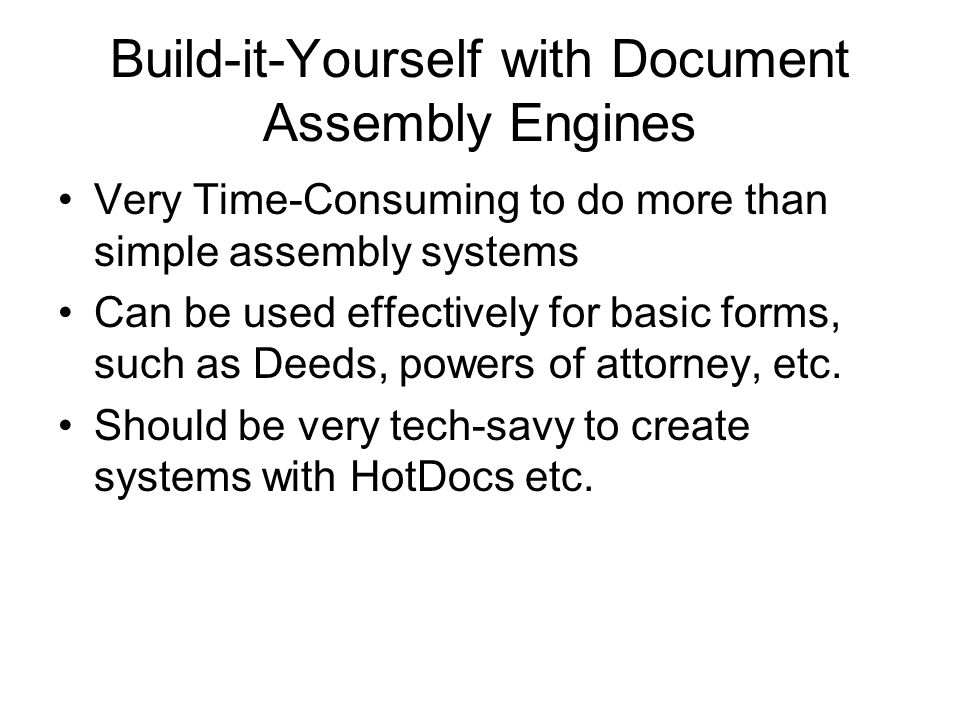 Build-it-Yourself with Document Assembly Engines Very Time-Consuming to do more than simple assembly systems Can be used effectively for basic forms, such as Deeds, powers of attorney, etc.
