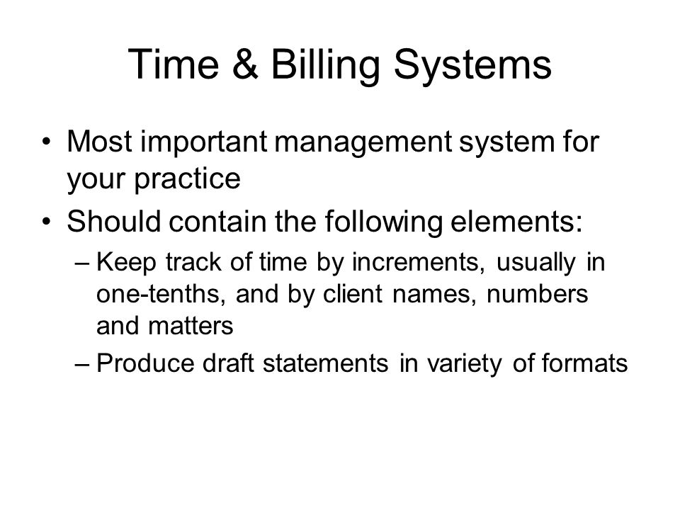 Time & Billing Systems Most important management system for your practice Should contain the following elements: –Keep track of time by increments, us