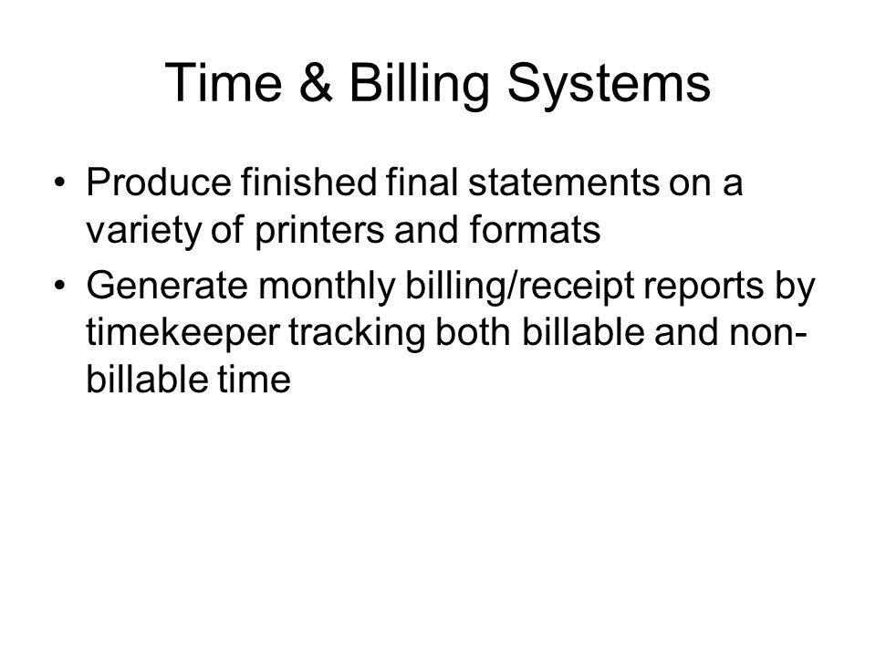 Time & Billing Systems Produce finished final statements on a variety of printers and formats Generate monthly billing/receipt reports by timekeeper t