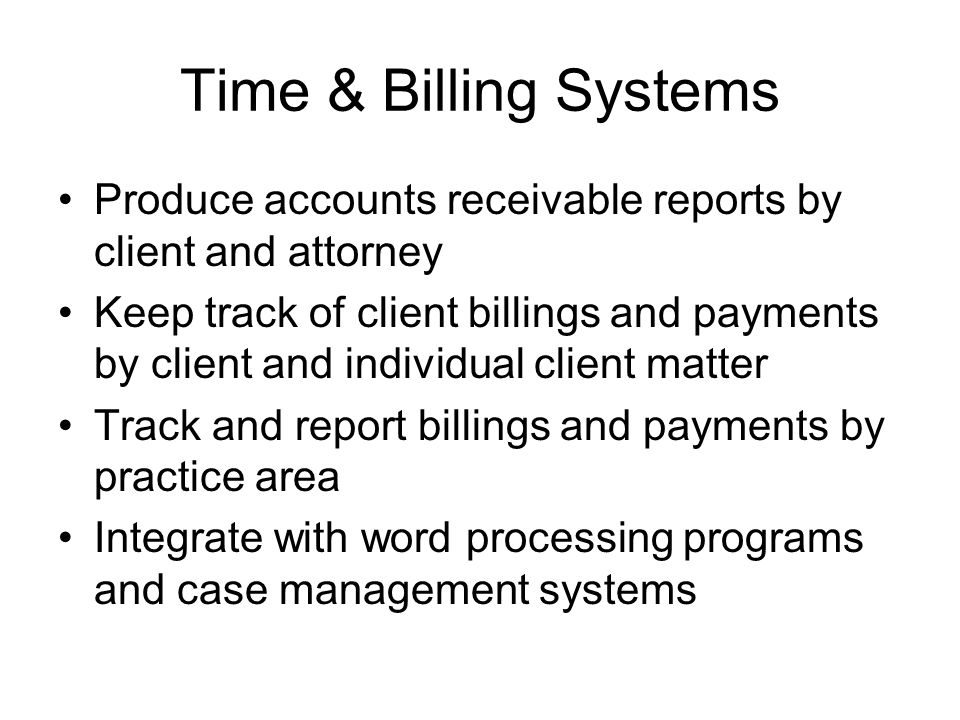 Time & Billing Systems Produce accounts receivable reports by client and attorney Keep track of client billings and payments by client and individual