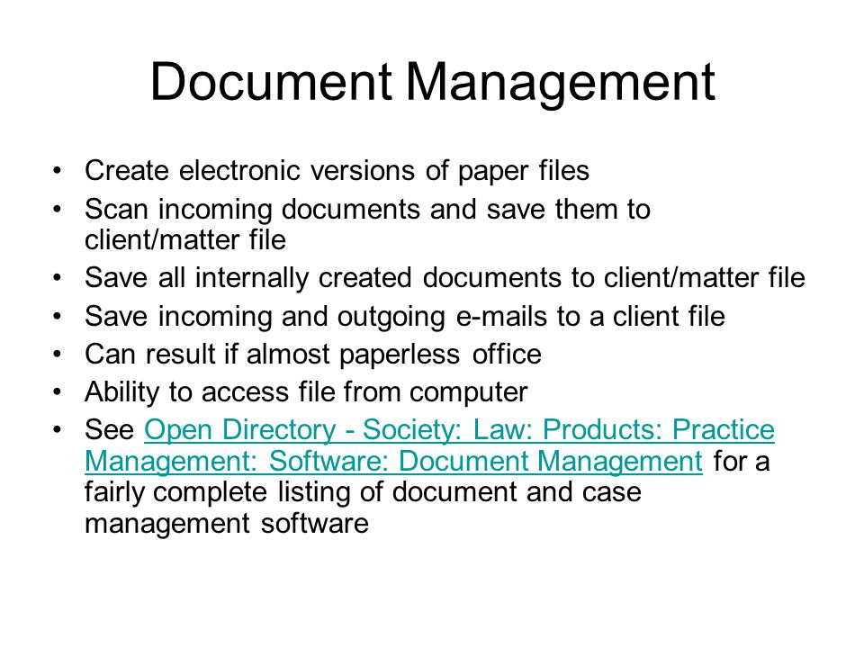 Document Management Create electronic versions of paper files Scan incoming documents and save them to client/matter file Save all internally created documents to client/matter file Save incoming and outgoing e-mails to a client file Can result if almost paperless office Ability to access file from computer See Open Directory - Society: Law: Products: Practice Management: Software: Document Management for a fairly complete listing of document and case management softwareOpen Directory - Society: Law: Products: Practice Management: Software: Document Management