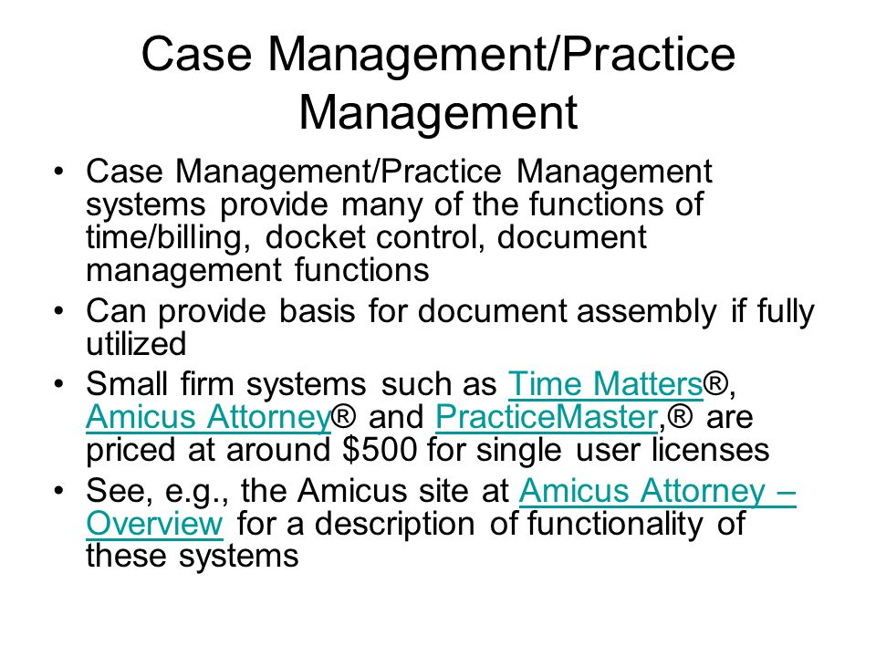 Case Management/Practice Management Case Management/Practice Management systems provide many of the functions of time/billing, docket control, document management functions Can provide basis for document assembly if fully utilized Small firm systems such as Time Matters®, Amicus Attorney® and PracticeMaster,® are priced at around $500 for single user licensesTime Matters Amicus AttorneyPracticeMaster See, e.g., the Amicus site at Amicus Attorney – Overview for a description of functionality of these systemsAmicus Attorney – Overview