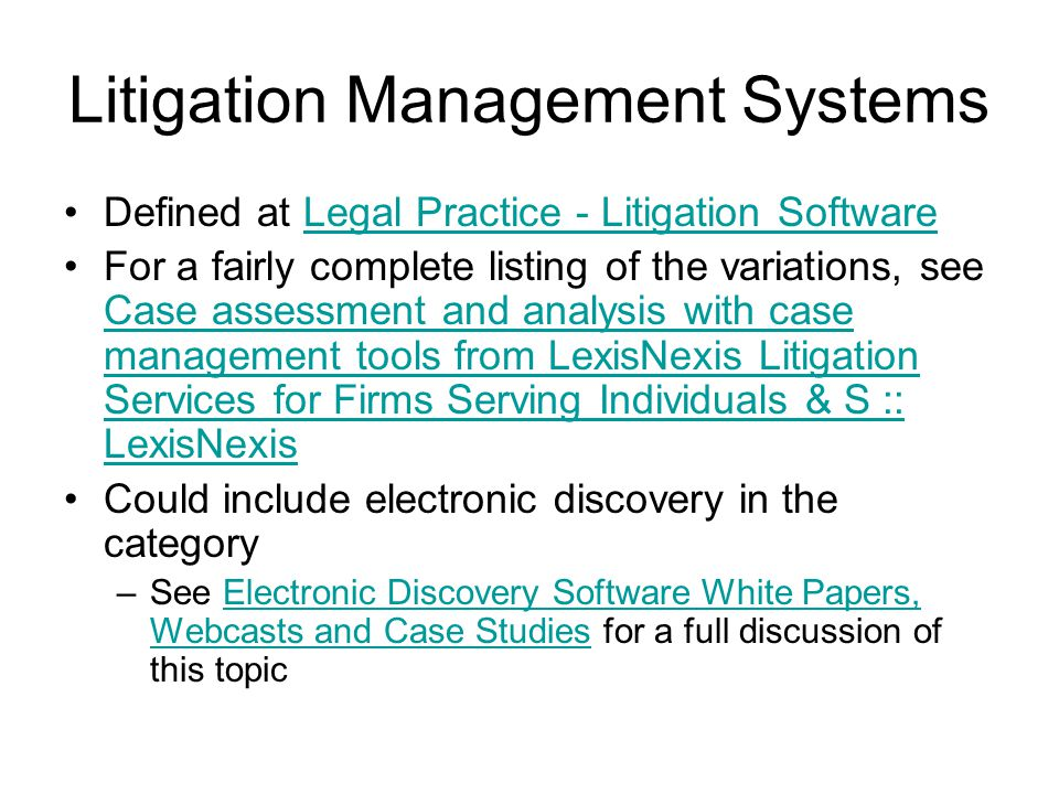 Litigation Management Systems Defined at Legal Practice - Litigation SoftwareLegal Practice - Litigation Software For a fairly complete listing of the variations, see Case assessment and analysis with case management tools from LexisNexis Litigation Services for Firms Serving Individuals & S :: LexisNexis Case assessment and analysis with case management tools from LexisNexis Litigation Services for Firms Serving Individuals & S :: LexisNexis Could include electronic discovery in the category –See Electronic Discovery Software White Papers, Webcasts and Case Studies for a full discussion of this topicElectronic Discovery Software White Papers, Webcasts and Case Studies