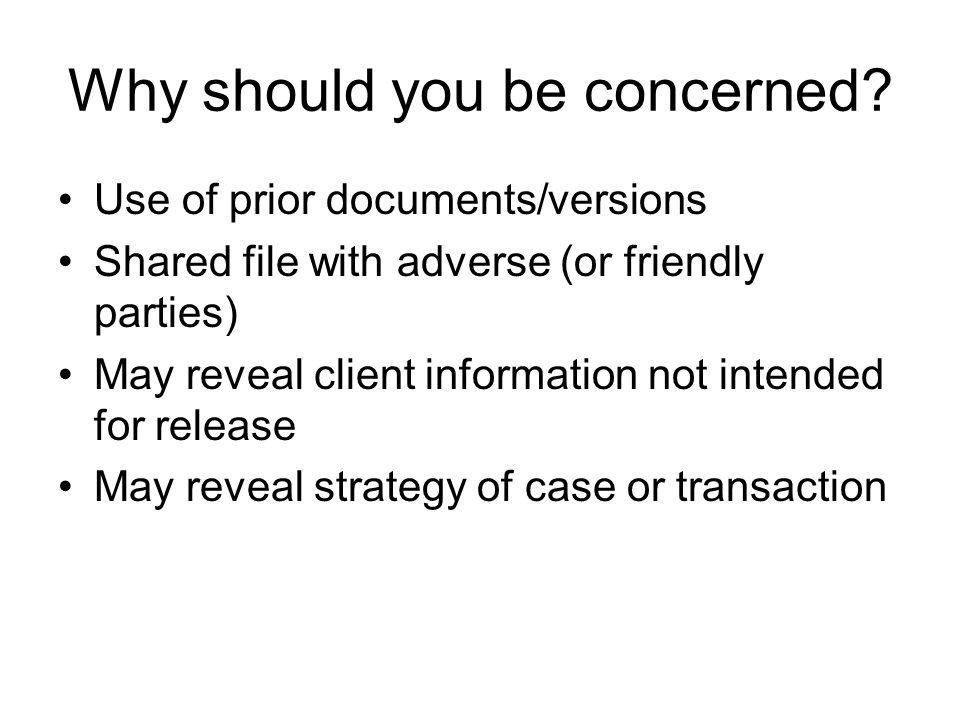 Why should you be concerned? Use of prior documents/versions Shared file with adverse (or friendly parties) May reveal client information not intended