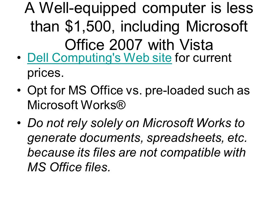 A Well-equipped computer is less than $1,500, including Microsoft Office 2007 with Vista Dell Computing s Web site for current prices.Dell Computing s Web site Opt for MS Office vs.