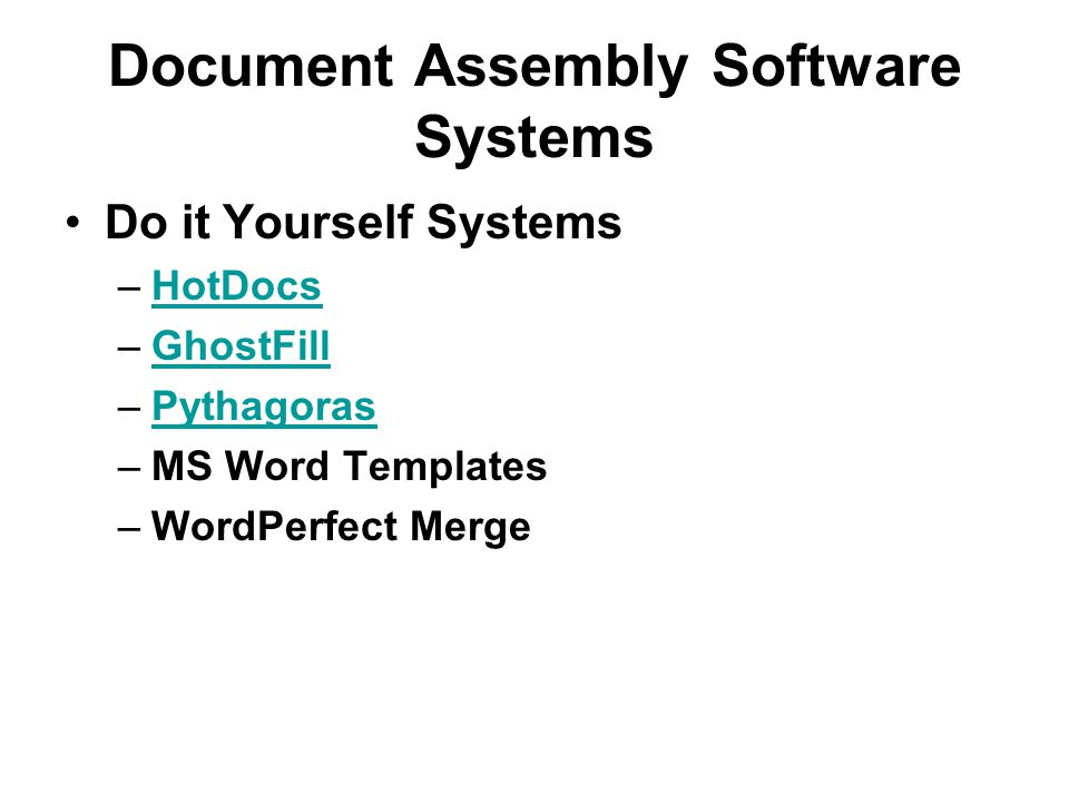 Document Assembly Software Systems Do it Yourself Systems –HotDocsHotDocs –GhostFillGhostFill –PythagorasPythagoras –MS Word Templates –WordPerfect Me