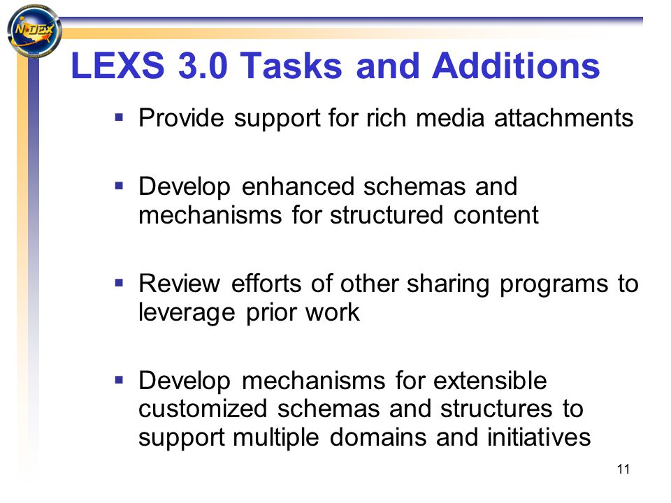 11 LEXS 3.0 Tasks and Additions  Provide support for rich media attachments  Develop enhanced schemas and mechanisms for structured content  Review efforts of other sharing programs to leverage prior work  Develop mechanisms for extensible customized schemas and structures to support multiple domains and initiatives