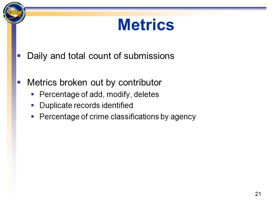 21 Metrics  Daily and total count of submissions  Metrics broken out by contributor  Percentage of add, modify, deletes  Duplicate records identified  Percentage of crime classifications by agency