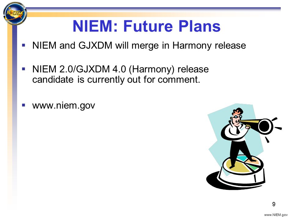 9 NIEM: Future Plans  NIEM and GJXDM will merge in Harmony release  NIEM 2.0/GJXDM 4.0 (Harmony) release candidate is currently out for comment.