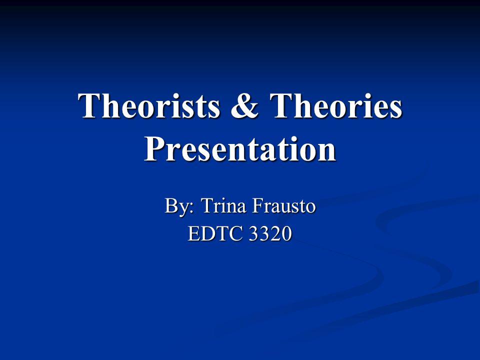Theorists & Theories Presentation By: Trina Frausto EDTC 3320