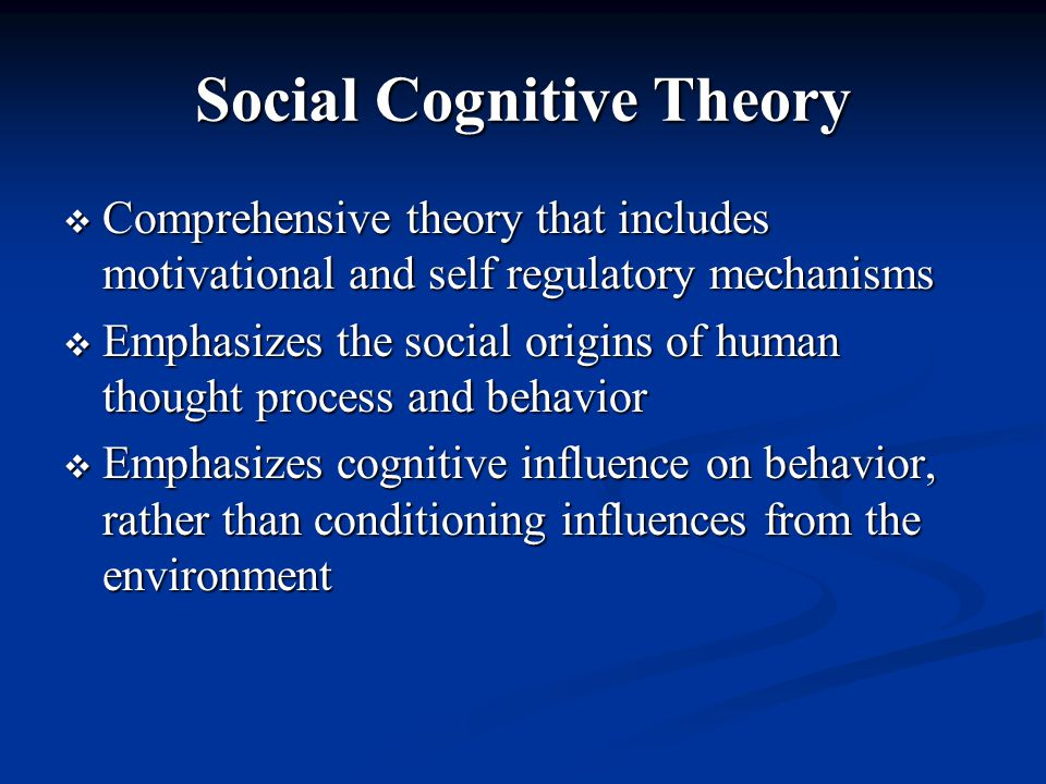 Social Cognitive Theory  Comprehensive theory that includes motivational and self regulatory mechanisms  Emphasizes the social origins of human thought process and behavior  Emphasizes cognitive influence on behavior, rather than conditioning influences from the environment