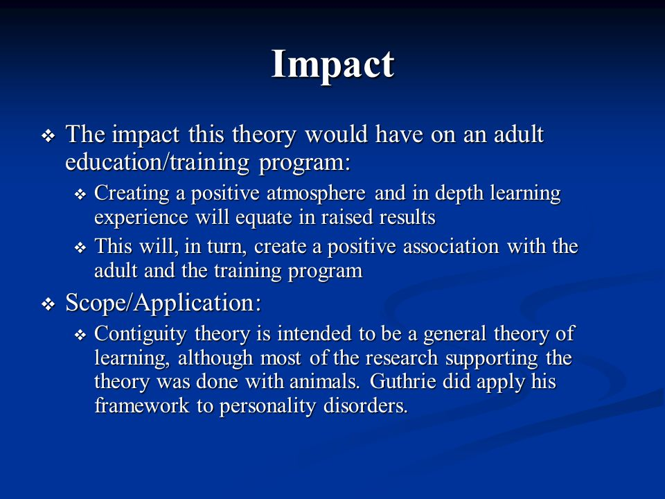 Impact  The impact this theory would have on an adult education/training program:  Creating a positive atmosphere and in depth learning experience will equate in raised results  This will, in turn, create a positive association with the adult and the training program  Scope/Application:  Contiguity theory is intended to be a general theory of learning, although most of the research supporting the theory was done with animals.