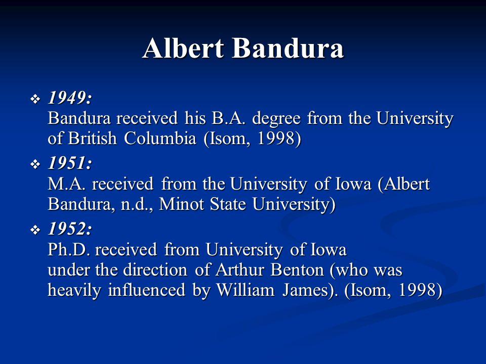 Albert Bandura  1949: Bandura received his B.A. degree from the University of British Columbia (Isom, 1998)  1951: M.A. received from the University