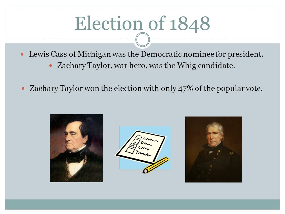 Election of 1848 Lewis Cass of Michigan was the Democratic nominee for president. Zachary Taylor, war hero, was the Whig candidate. Zachary Taylor won