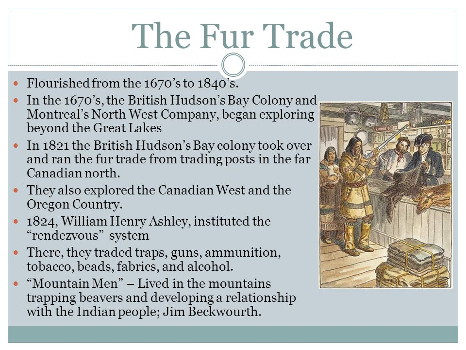 The Fur Trade Flourished from the 1670's to 1840's. In the 1670's, the British Hudson's Bay Colony and Montreal's North West Company, began exploring